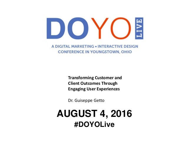 AUGUST 4, 2016 #DOYOLive Transforming Customer and Client Outcomes Through Engaging User Experiences Dr. Guiseppe Getto