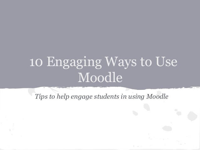 10 Engaging Ways to Use       MoodleTips to help engage students in using Moodle