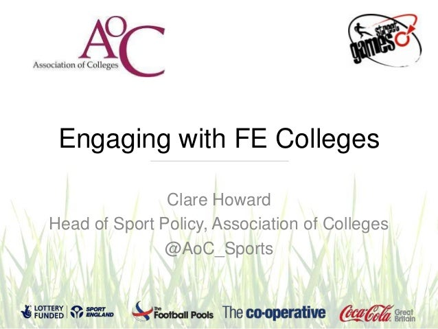 Engaging with FE Colleges               Clare HowardHead of Sport Policy, Association of Colleges              @AoC_Sports