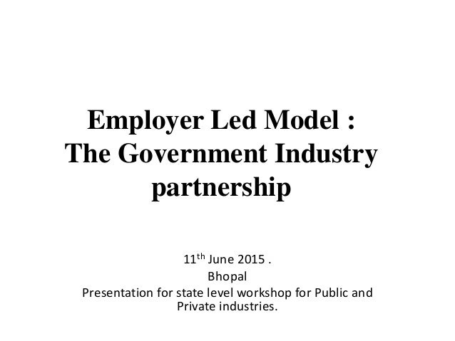 Employer Led Model : The Government Industry partnership 11th June 2015 . Bhopal Presentation for state level workshop for...