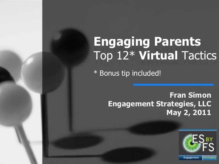 Engaging Parents Top 12* Virtual Tactics* Bonus tip included!<br />Fran SimonEngagement Strategies, LLCMay 2, 2011<br />