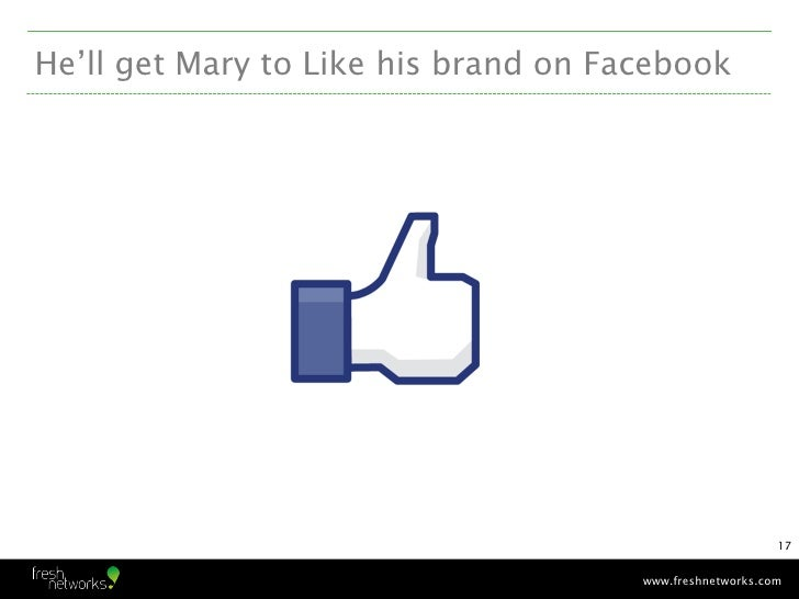 He'll get Mary to Like his brand on Facebook                                                          17                  ...