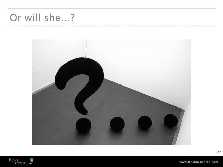 Or will she…?                                    22                www.freshnetworks.com