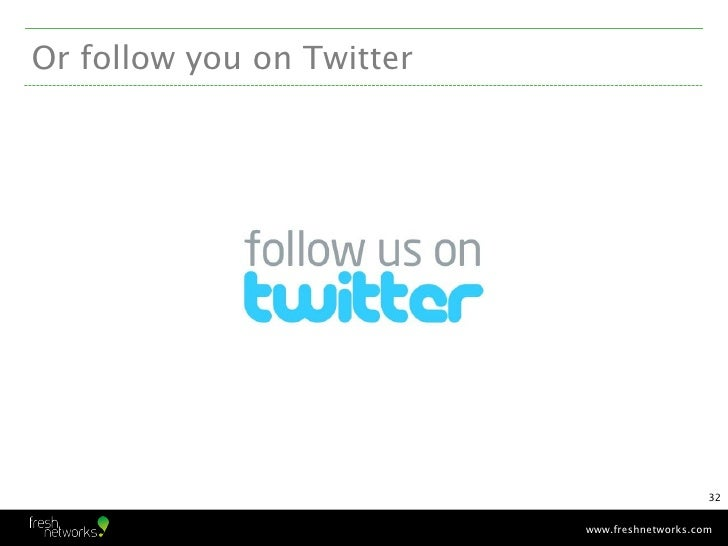Or follow you on Twitter                                               32                           www.freshnetworks.com