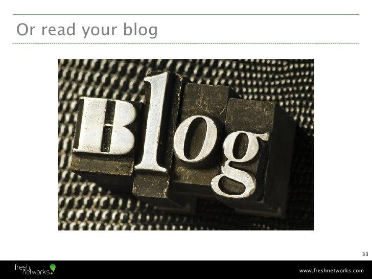 Or read your blog                                        33                    www.freshnetworks.com