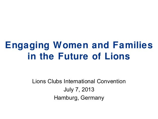 Engaging Women and Families in the Future of Lions Lions Clubs International Convention July 7, 2013 Hamburg, Germany