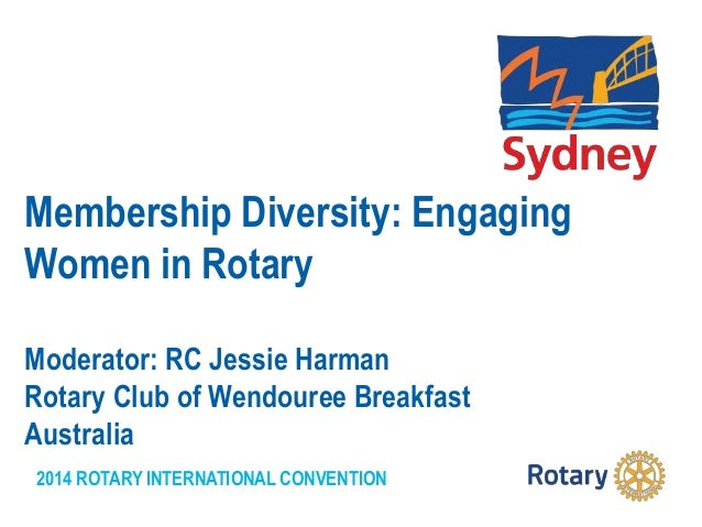 2014 ROTARY INTERNATIONAL CONVENTION Membership Diversity: Engaging Women in Rotary Moderator: RC Jessie Harman Rotary Clu...