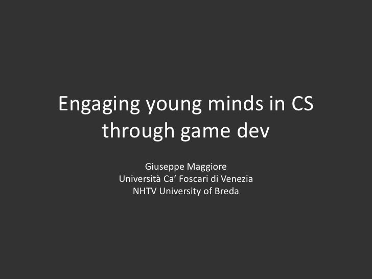 Engaging young minds in CS    through game dev            Giuseppe Maggiore      Università Ca' Foscari di Venezia        ...