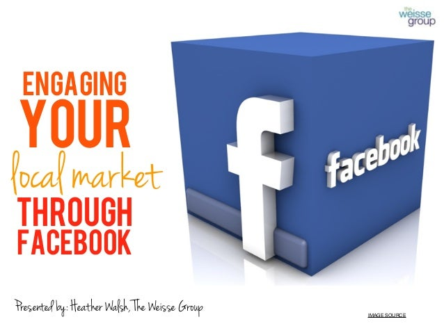 ENGAGING YOUR local market through facebook IMAGE SOURCE Presented by: Heather Walsh, The Weisse Group