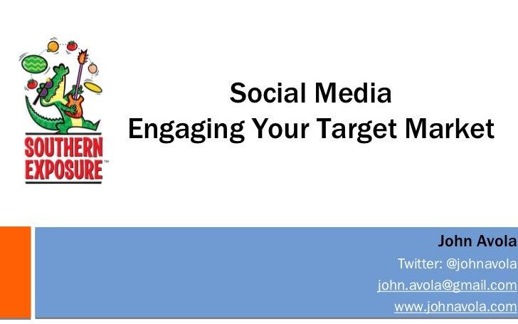 Social MediaEngaging Your Target Market                           John Avola                     Twitter: @johnavola      ...
