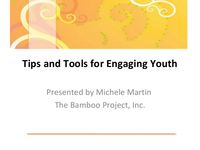 Tips and Tools for Engaging Youth Presented by Michele Martin The Bamboo Project, Inc.