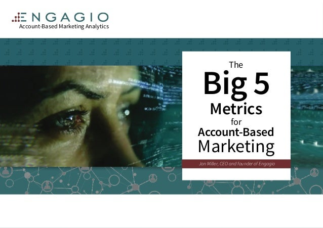 The Big 5 Metrics for Account-Based Marketing Account-Based Marketing Analytics Jon Miller, CEO and founder of Engagio