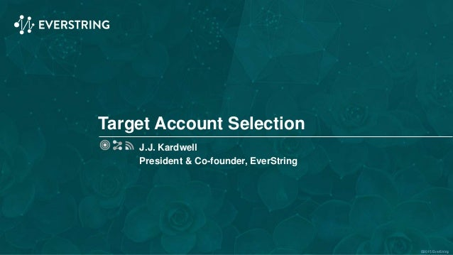 ©2015 EverString Target Account Selection J.J. Kardwell President & Co-founder, EverString
