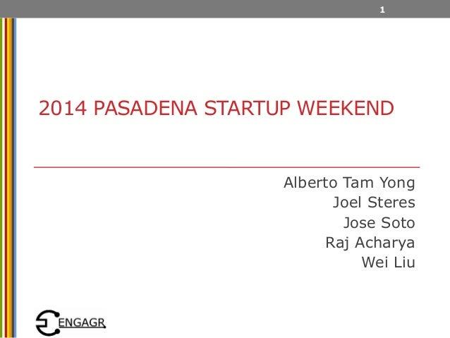 2014 PASADENA STARTUP WEEKEND Alberto Tam Yong Joel Steres Jose Soto Raj Acharya Wei Liu 1