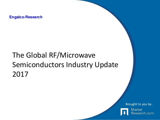 The Global RF/Microwave Semiconductors Industry Update 2017 Brought to you by: Engalco-Research