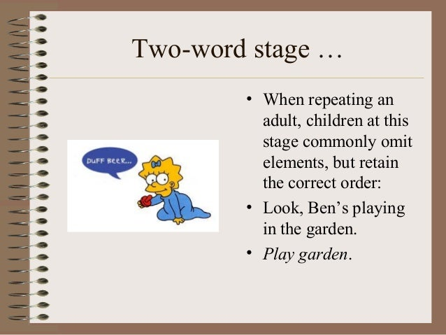 the two word stage The next stage in the child's development of expressive language is that he or  she begins to combine two words together into simple phrases.