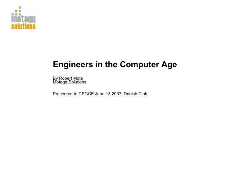 Engineers in the Computer Age By Robert Mote Motagg Solutions Presented to CPGCE June 13 2007, Danish Club