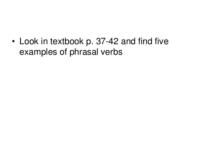 • Look in textbook p. 37-42 and find five examples of phrasal verbs