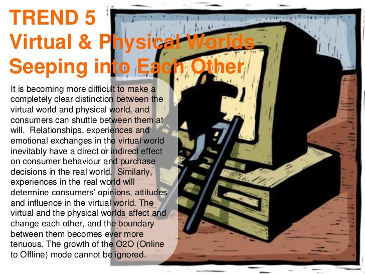 TREND 5Virtual & Physical WorldsSeeping into Each OtherIt is becoming more difficult to make acompletely clear distinction...