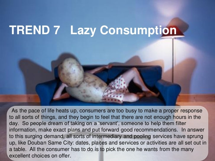 TREND 7 Lazy Consumption As the pace of life heats up, consumers are too busy to make a proper responseto all sorts of thi...