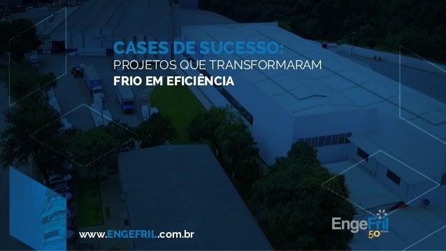 CASES DE SUCESSO: PROJETOS QUE TRANSFORMARAM FRIO EM EFICIÊNCIA www.ENGEFRIL.com.br