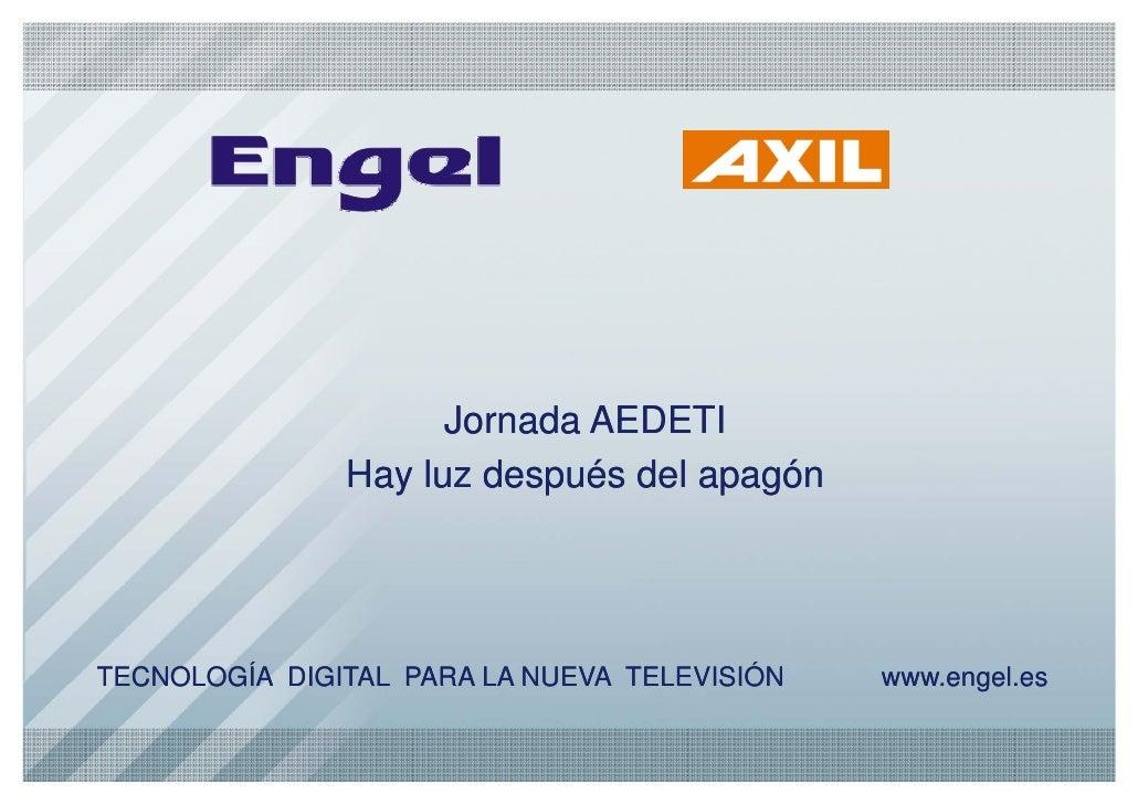 Jornada AEDETI                Hay luz después del apagón     TECNOLOGÍA DIGITAL PARA LA NUEVA TELEVISIÓN   www.engel.es