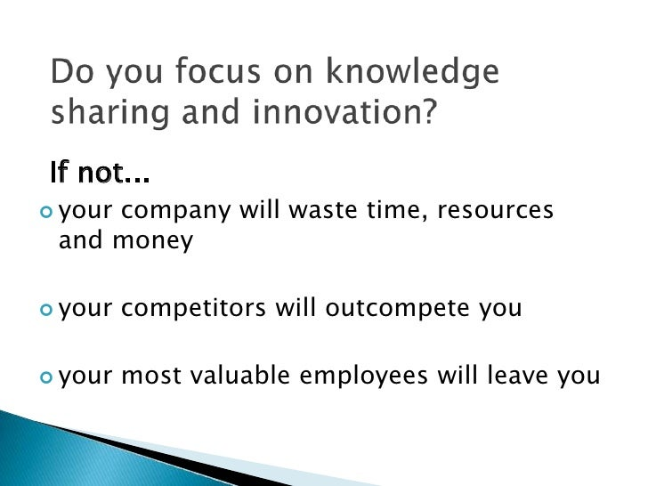 Do you focus on knowledge sharing and innovation?<br />If not...<br /><ul><li>your company will waste time, resources  and...