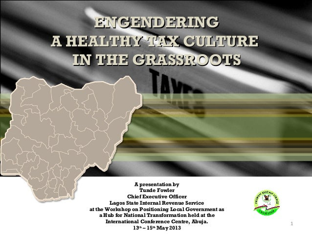 ENGENDERING A HEALTHY TAX CULTURE IN THE GRASSROOTS  A presentation by Tunde Fowler Chief Executive Officer Lagos State In...