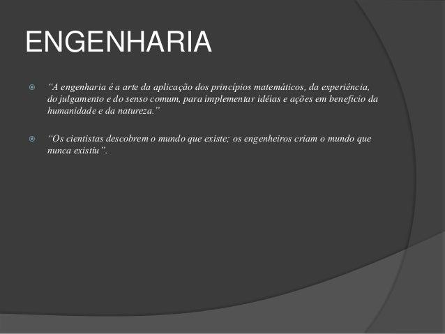 """ENGENHARIA   """"A engenharia é a arte da aplicação dos princípios matemáticos, da experiência,    do julgamento e do senso ..."""