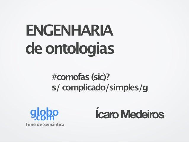 ENGENHARIAde ontologias           #comofas (sic)?           s/ complicado/simples/g  globo   .com              Ícaro Medei...