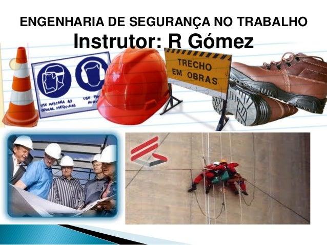 ENGENHARIA DE SEGURANÇA NO TRABALHO Instrutor: R Gómez