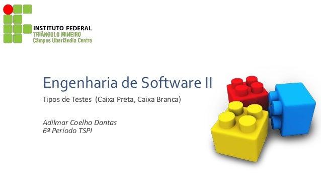 Engenharia de Software II Tipos de Testes (Caixa Preta, Caixa Branca) Adilmar Coelho Dantas 6ª Período TSPI