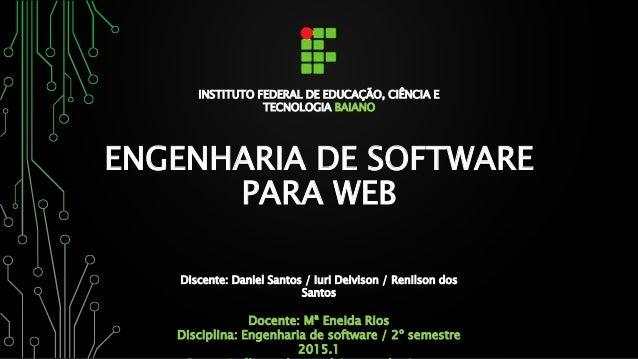 ENGENHARIA DE SOFTWARE PARA WEB INSTITUTO FEDERAL DE EDUCAÇÃO, CIÊNCIA E TECNOLOGIA BAIANO Discente: Daniel Santos / Iuri ...
