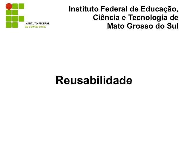 Instituto Federal de Educação,          Ciência e Tecnologia de              Mato Grosso do SulReusabilidade
