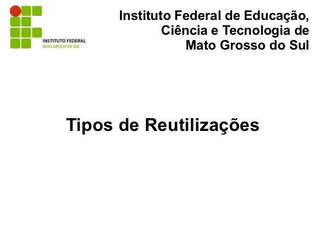 Instituto Federal de Educação,              Ciência e Tecnologia de                  Mato Grosso do SulTipos de Reutilizaç...