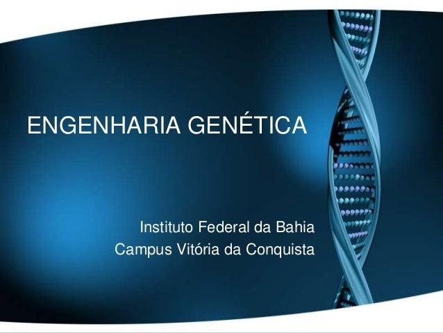 ENGENHARIA GENÉTICA  Instituto Federal da Bahia Campus Vitória da Conquista