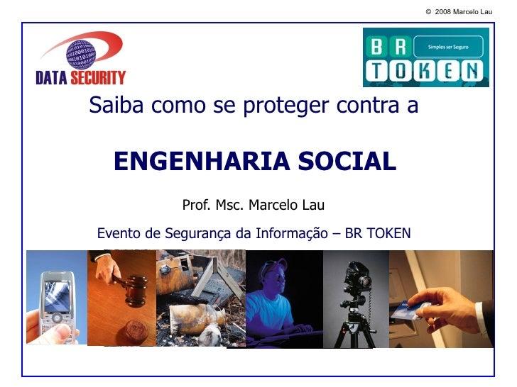Saiba como se proteger contra a   ENGENHARIA SOCIAL   Evento de Segurança da Informação – BR TOKEN Prof. Msc. Marcelo Lau