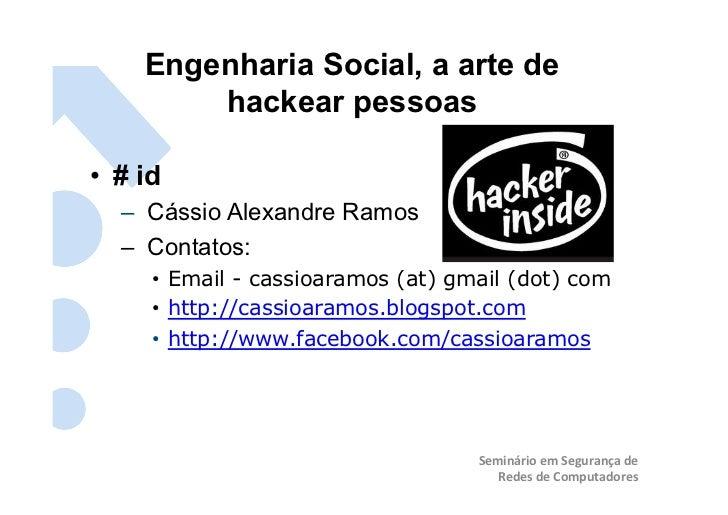 Engenharia Social, a arte de         hackear pessoas • # id   – Cássio Alexandre Ramos   – Contatos:      • Email - ...