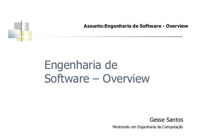Assunto:Engenharia de Software - OverviewEngenharia deSoftware – OverviewGesse SantosMestrando em Engenharia da Computação