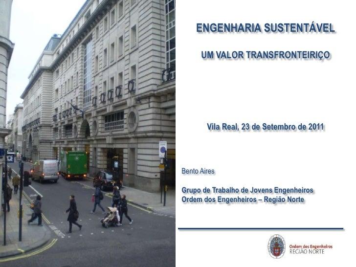 ENGENHARIA SUSTENTÁVEL<br />UM VALOR TRANSFRONTEIRIÇO<br />Vila Real, 23 de Setembro de 2011<br />Bento Aires<br />Grupo d...