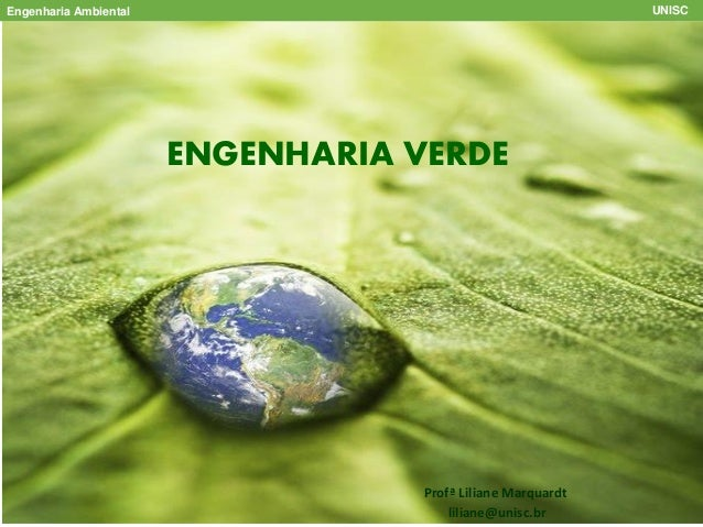 ENGENHARIA VERDE Profª Liliane Marquardt liliane@unisc.br Engenharia Ambiental UNISC