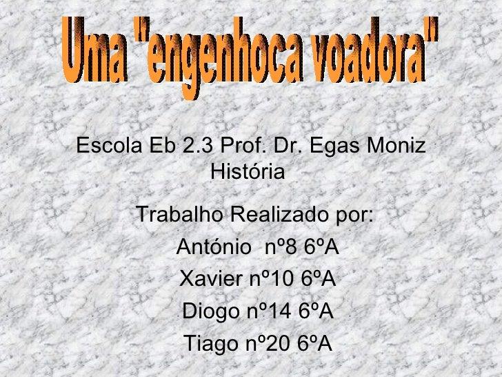 Escola Eb 2.3 Prof. Dr. Egas Moniz História  Trabalho Realizado por:  António  nº8 6ºA Xavier nº10 6ºA Diogo nº14 6ºA Tiag...