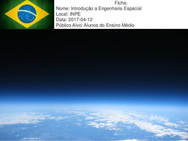 Mission Simulation Lab HICEE 17:38 1 Ficha: Nome: Introdução a Engenharia Espacial Local: INPE Data: 2017-04-12 Público Al...