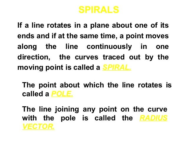 SPIRALS If a line rotates in a plane about one of its ends and if at the same time, a point moves along the line continuou...