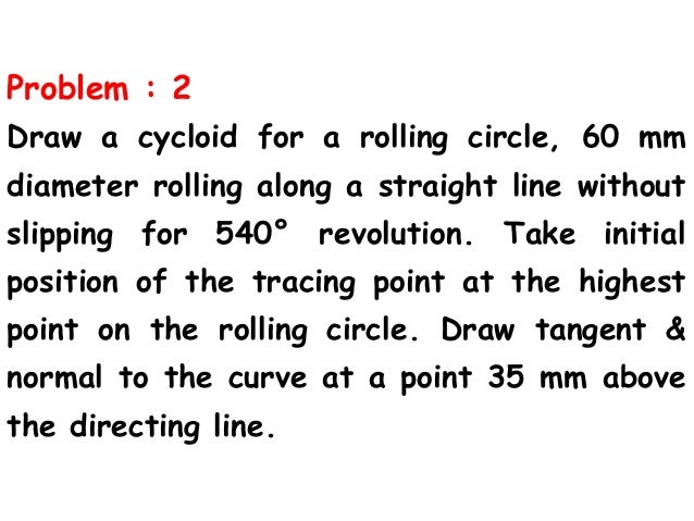 Problem : 2 Draw a cycloid for a rolling circle, 60 mm diameter rolling along a straight line without slipping for 540° re...