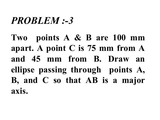 PROBLEM :-3 Two points A & B are 100 mm apart. A point C is 75 mm from A and 45 mm from B. Draw an ellipse passing through...