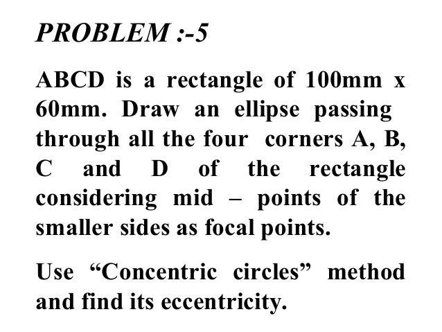 PROBLEM :-5 ABCD is a rectangle of 100mm x 60mm. Draw an ellipse passing through all the four corners A, B, C and D of the...