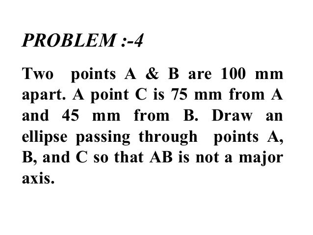 PROBLEM :-4 Two points A & B are 100 mm apart. A point C is 75 mm from A and 45 mm from B. Draw an ellipse passing through...