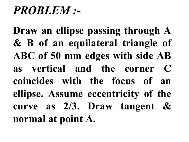 PROBLEM :- Draw an ellipse passing through A & B of an equilateral triangle of ABC of 50 mm edges with side AB as vertical...