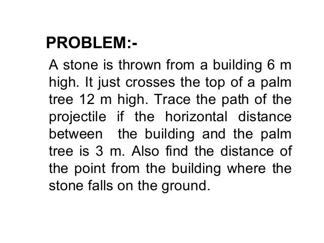PROBLEM:- A stone is thrown from a building 6 m high. It just crosses the top of a palm tree 12 m high. Trace the path of ...
